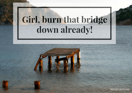 Girl, Burn Down That Bridge Already!